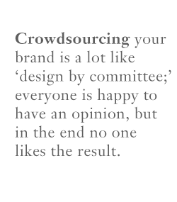 Crowdsourcing your brand is a lot like design by committee; everyone is happy to have an opinion but no one likes the result.